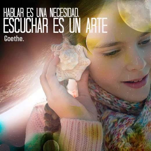 """""""Hablar es una necesidad, escuchar es un arte"""" Goethe"""
