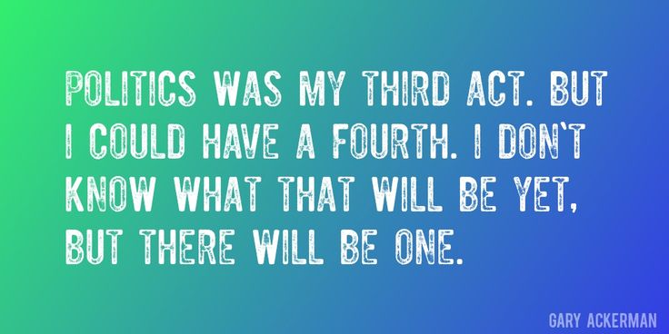 Quote by Gary Ackerman => Politics was my third act. But I could have a fourth. I don't know what that will be yet, but there will be one.