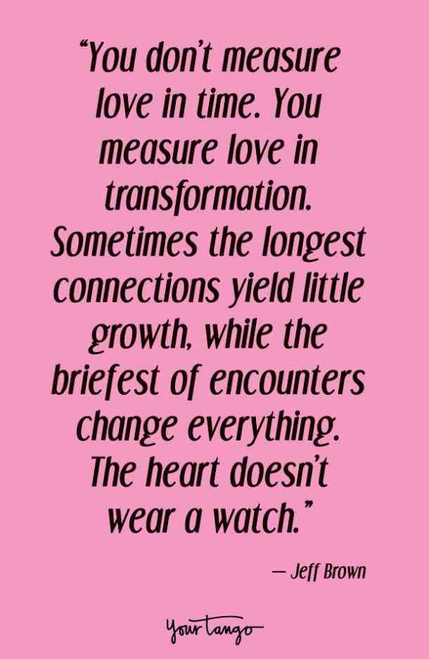 """""""You don't measure love in time. You measure love in transformation. Sometimes the longest connections yield little growth, while the briefest of encounters change everything. The heart doesn't wear a watch."""" — Jeff Brown"""