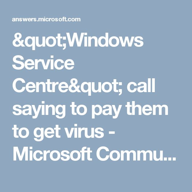 """Windows Service Centre"" call saying to pay them to get virus - Microsoft Community"