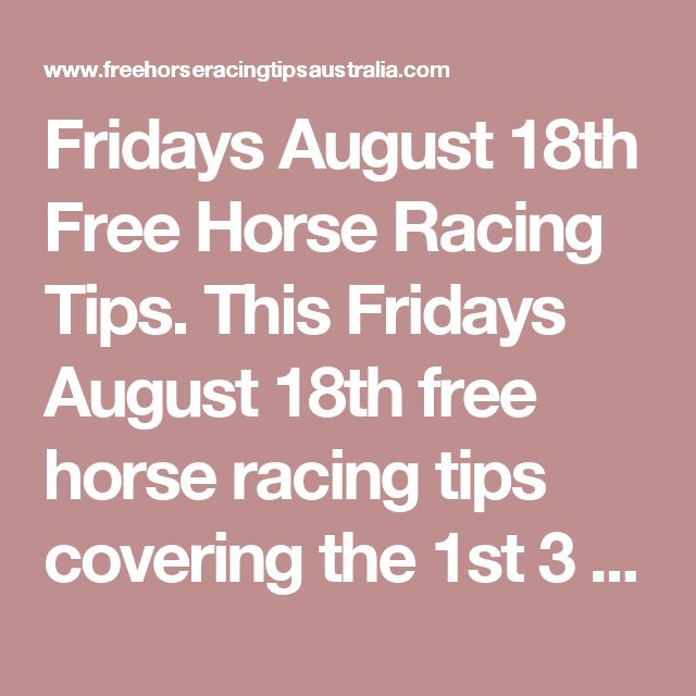 Fridays August 18th Free Horse Racing Tips.  This Fridays August 18th free horse racing tips covering the 1st 3 races everywhere...