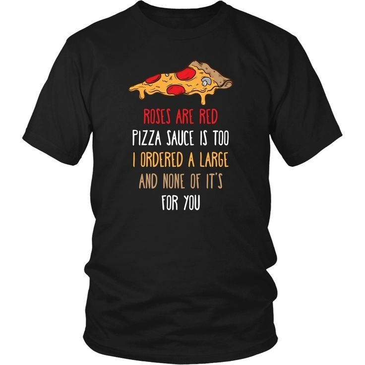 Roses are red Pizza sauce is too I ordered a large and none of it's for you Funny T Shirt