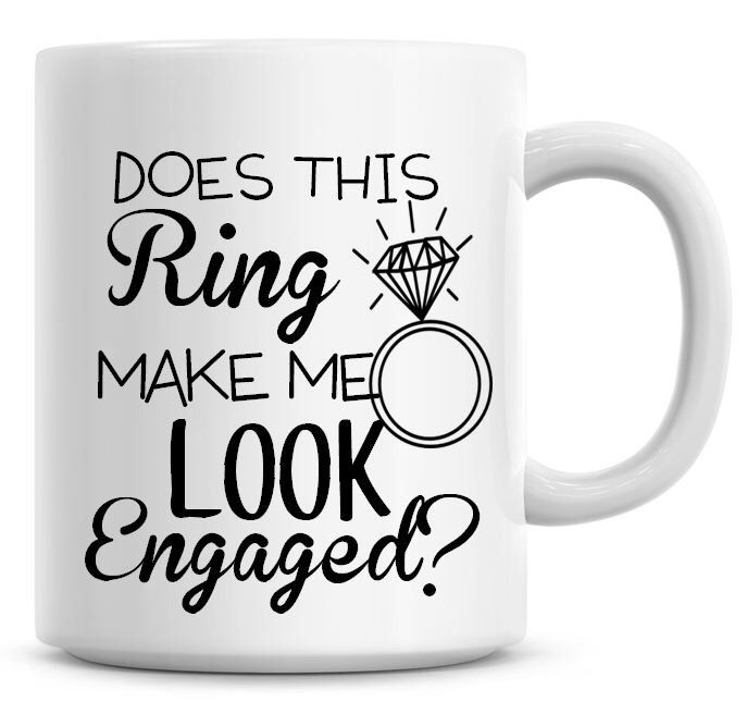 Does This Ring Make Me Look Engaged? 11oz Coffee Mug Engagement Personalised Cup Large Ring Picture by BrownOwlGifts on Etsy https://www.etsy.com/listing/235825414/does-this-ring-make-me-look-engaged-11oz