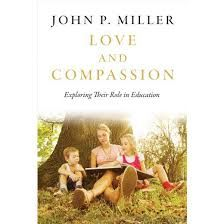 Love and compassion : exploring their role in education / John P. Miller