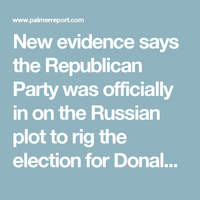 New evidence says the Republican Party was officially in on the Russian plot to rig the election for Donald Trump - Palmer Report