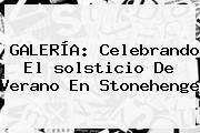 http://tecnoautos.com/wp-content/uploads/imagenes/tendencias/thumbs/galeria-celebrando-el-solsticio-de-verano-en-stonehenge.jpg solsticio de verano. GALERÍA: Celebrando el solsticio de verano en Stonehenge, Enlaces, Imágenes, Videos y Tweets - http://tecnoautos.com/actualidad/solsticio-de-verano-galeria-celebrando-el-solsticio-de-verano-en-stonehenge/