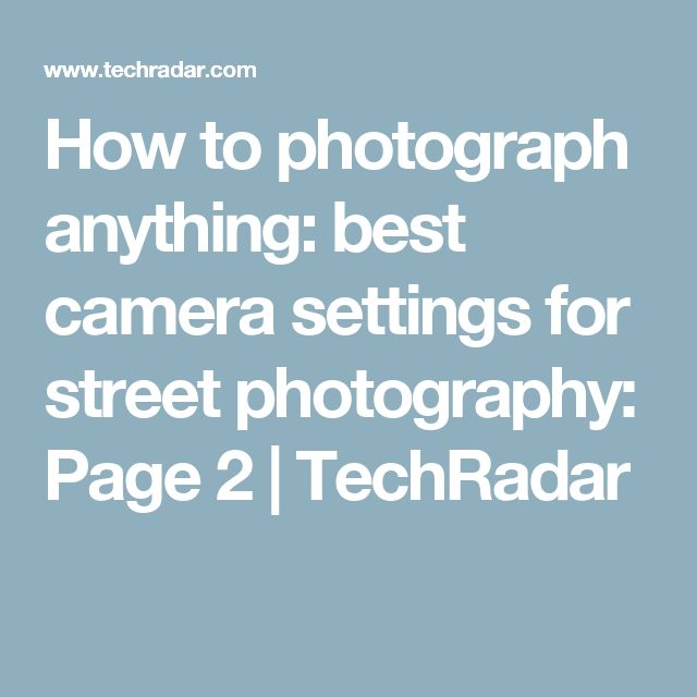 How to photograph anything: best camera settings for street photography: Page 2 | TechRadar