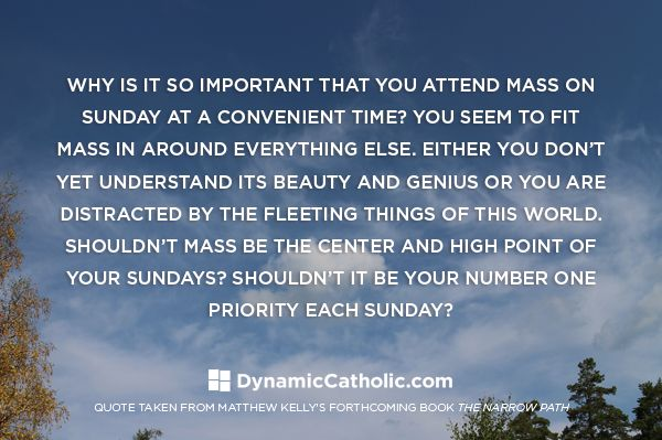 Why is it so important that you attend Mass on Sunday at a convenient time? You seem to fit Mass in around everything else. Either you don't yet understand its beauty and genius or you are distracted by the fleeting things of this world. Shouldn't Mass be the center and high point of your Sundays? Shouldn't it be your number one priority each Sunday?