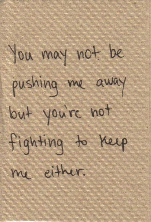You may not be pushing me away but youre not fighting to keep me either... | See more about food for thought, dont care and people.