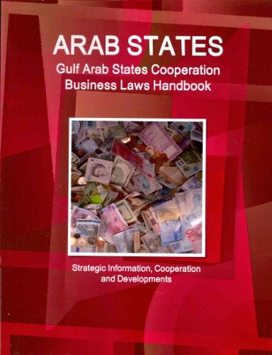 Arab States: Gulf Arab States Cooperation Business Laws Handbook - Strategic Information, Cooperation and Developments