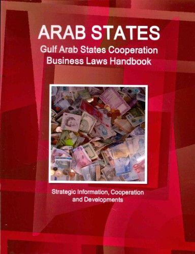 Arab States: Gulf Arab States Cooperation Business Laws Handbook - Strategic Information, Cooperation and Developments