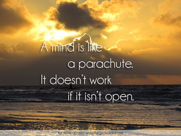 A mind is like a parachute. It doesn't work if it isn't open.  #mind #open #parachute #quotes #wisdom #work