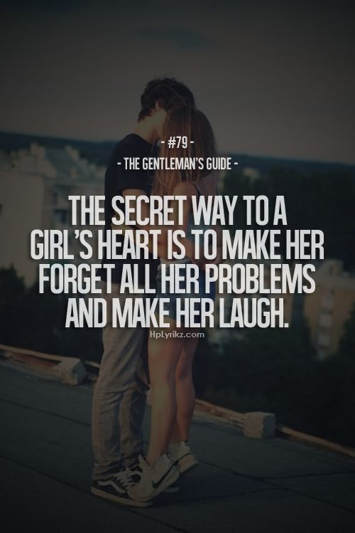 The secret way to a girl's heart is to make her forget all her problems and make her laugh.