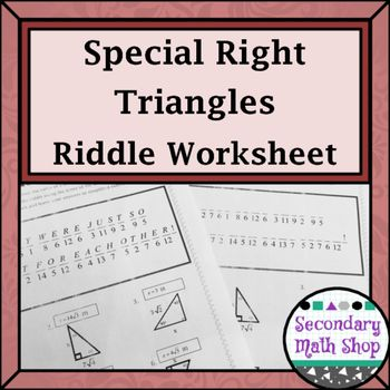 Right Triangles - Geometry Special Right Triangles Practice Riddle WorksheetThis is an 15 question practice workhsheet that centers around the concept of 45-45-90 and 30-60-90 Special Right Triangles. It requires students to solve for the missing leg opposite 30, 45 or 60 or the missing hypotenuse given different starting points, locate their answer in the solution box to find the corresponding letter to put into the riddle to answer the Pun :)!A great way to interject a little fun into…