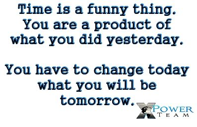 Time is a funny thing. You are the product of what you did yesterday. You have to change today what you will be tomorrow http://24149146.FGXpress.com/