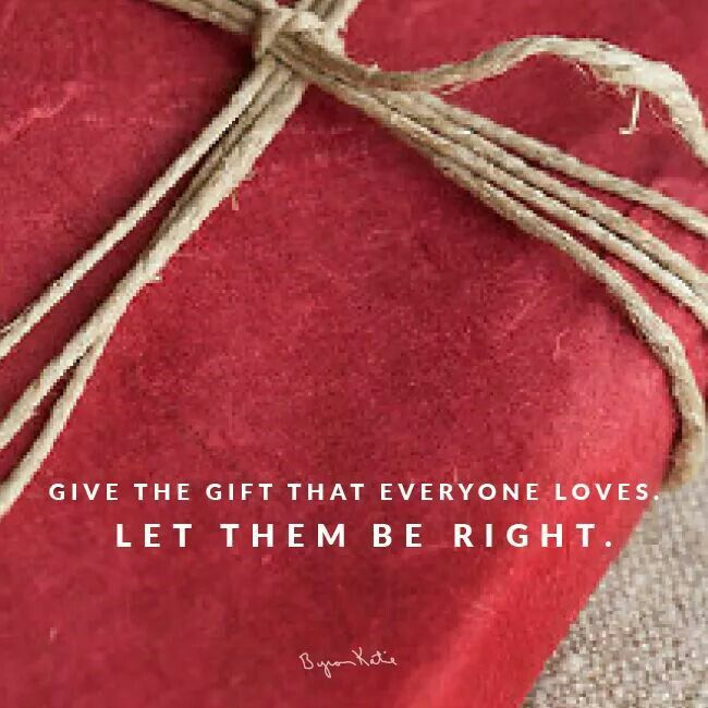 Give the gift that everyone lives; Let them be right. - Byron Katie