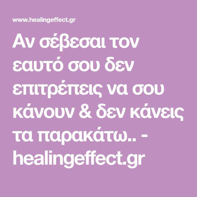 Αν σέβεσαι τον εαυτό σου δεν επιτρέπεις να σου κάνουν & δεν κάνεις τα παρακάτω.. - healingeffect.gr