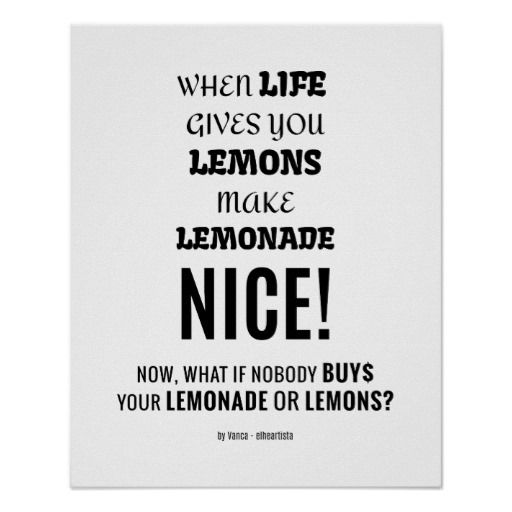 When life gives you lemons, make lemonade. Nice! Now, what if nobody buys your lemonade or lemons? - poster - A funny twist on of this rather popular saying - For we do well to encourage people, but we tend to look at success and not at failures. And things are not as easy as they seem.