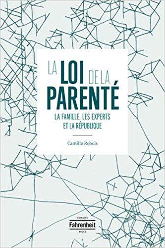 La loi de la parenté : La famille, les experts et la République - Camille Robcis