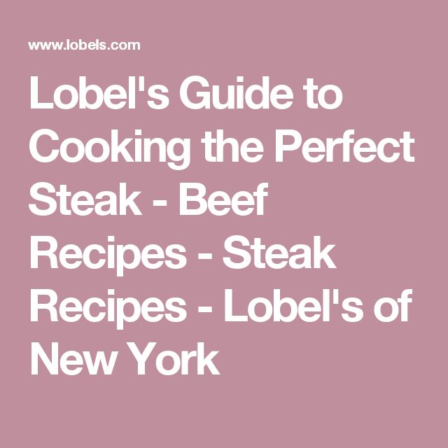 Lobel's Guide to Cooking the Perfect Steak - Beef Recipes - Steak Recipes - Lobel's of New York