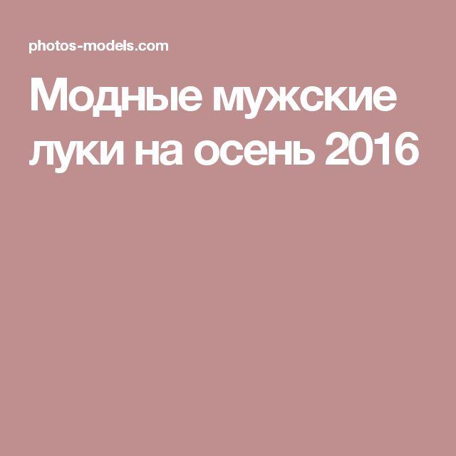 Модные мужские луки на осень 2016