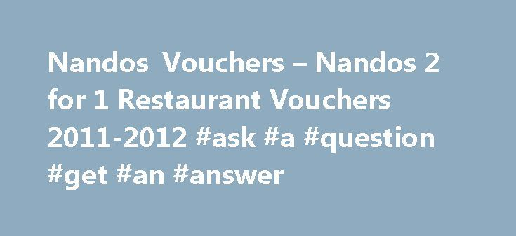 Nandos Vouchers – Nandos 2 for 1 Restaurant Vouchers 2011-2012 #ask #a #question #get #an #answer http://questions.remmont.com/nandos-vouchers-nandos-2-for-1-restaurant-vouchers-2011-2012-ask-a-question-get-an-answer/  #ask pizza vouchers # Earn Free Chicken With Loyalty Cards at Nando's Added: 21st December 2013 Website did not open? Please click here * Terms and conditions apply Nandos vouchers, discount vouchers and deals are a fantastic way for you to get great discounts at Nandos. Our…