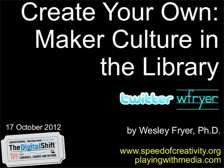 Create Your Own: Maker Culture in the Library by Wesley Fryer via slideshare