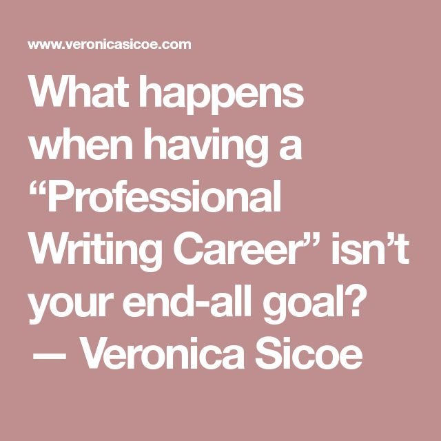 """What happens when having a """"Professional Writing Career"""" isn't your end-all goal? — Veronica Sicoe"""