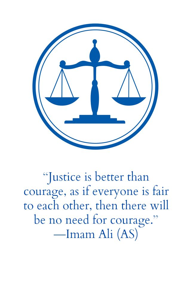 Justice is better than courage, as if everyone is fair to each other, then there will be no need for courage. -Imam Ali (a.s)