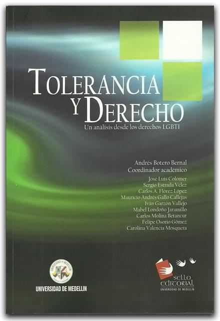 Tolerancia y derecho. Un análisis desde los derechos LGBTI- Universidad de Medellín    http://www.librosyeditores.com/tiendalemoine/derecho-internacional/2264-tolerancia-y-derecho-un-analisis-desde-los-derechos-lgbti.html    Editores y distribuidores.