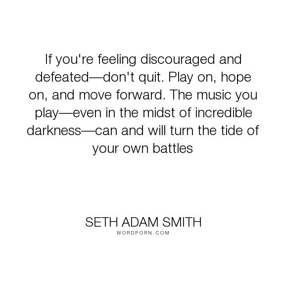 """Seth Adam Smith - """"If you're feeling discouraged and defeated�don't quit. Play on, hope on, and move..."""". inspirational-quotes, music, moving-forward, battles, discouragement, move-forward, don-t-quit"""
