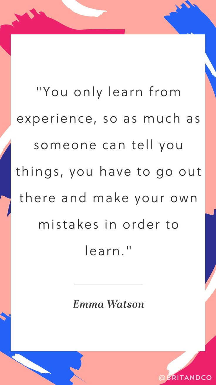 """You only learn from experience, so as much as someone can tell you things, you have to go out there and make your own mistakes in order to learn."" - Emma Watson"