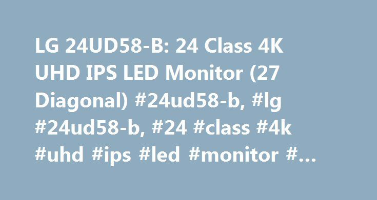 LG 24UD58-B: 24 Class 4K UHD IPS LED Monitor (27 Diagonal) #24ud58-b, #lg #24ud58-b, #24 #class #4k #uhd #ips #led #monitor #(24 #diagonal) http://pittsburgh.remmont.com/lg-24ud58-b-24-class-4k-uhd-ips-led-monitor-27-diagonal-24ud58-b-lg-24ud58-b-24-class-4k-uhd-ips-led-monitor-24-diagonal/  # To properly experience our LG.com website, you will need to use an alternate browser or upgrade to a newer version of internet Explorer (IE9 or greater). The LG.com website utilizes responsive design…