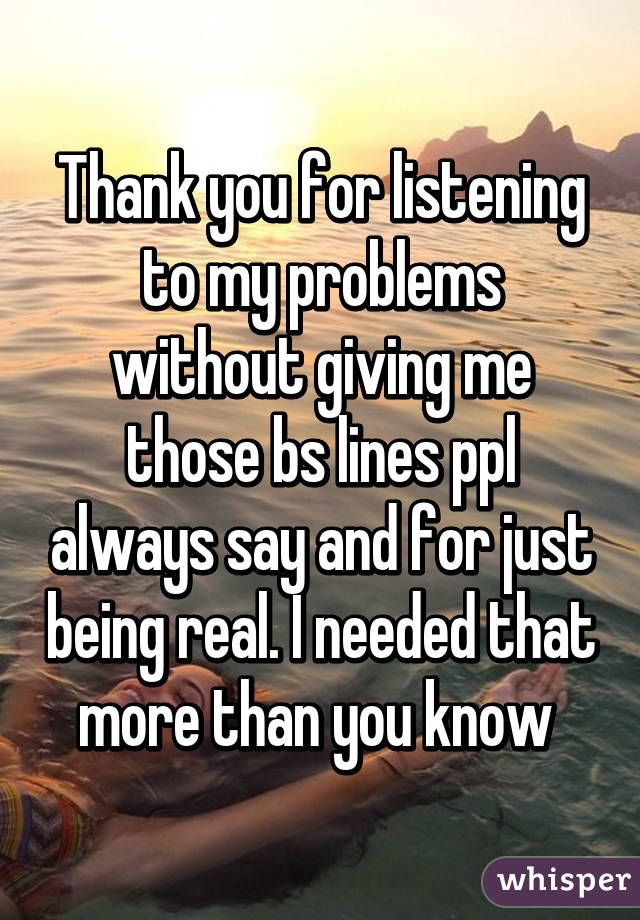 Thank You For Listening To My Problems Without Giving Me Those Bs Mom Pinterest Whisper