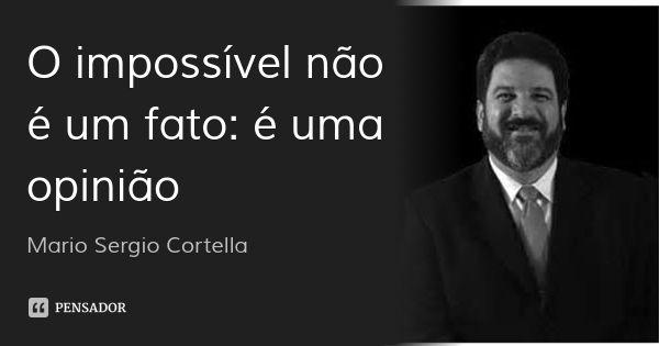 O impossível não é um fato: é uma opinião... Frase de Mario Sergio Cortella.