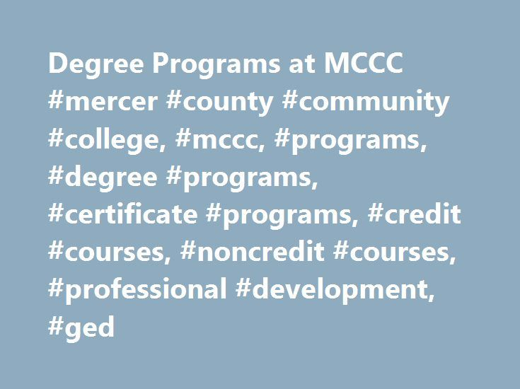 Degree Programs at MCCC #mercer #county #community #college, #mccc, #programs, #degree #programs, #certificate #programs, #credit #courses, #noncredit #courses, #professional #development, #ged http://san-diego.remmont.com/degree-programs-at-mccc-mercer-county-community-college-mccc-programs-degree-programs-certificate-programs-credit-courses-noncredit-courses-professional-development-ged/  # Visual Artsconcentrations: Art History, Ceramics/Sculpture, Fine Arts * State approval pending 1…