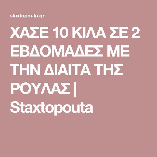 ΧΑΣΕ 10 ΚΙΛΑ ΣΕ 2 ΕBΔΟΜΑΔΕΣ ΜΕ ΤΗΝ ΔΙΑΙΤΑ ΤΗΣ ΡΟΥΛΑΣ   Staxtopouta