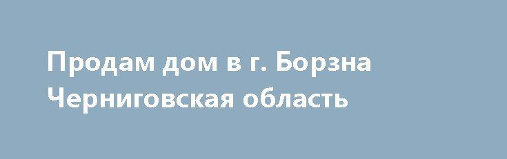 Продам дом в г. Борзна Черниговская область http://brandar.net/ru/a/ad/prodam-dom-v-g-borzna-chernigovskaia-oblast/  Продается дом в г. Борзна Черниговской области, 1-й пер. Свердлова, участок 6 соток, 20х30, дом 100 кв.м + веранда. Стены - кирпич, крыша - шифер, готовность на 80%, 2 комнаты готовы для проживания. Во дворе кирпичный сарай, может использоваться под гараж.