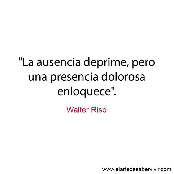 """""""La ausencia deprime, pero una presencia dolorosa enloquece"""". #frases #citas #WalterRiso"""