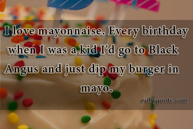 I love mayonnaise. Every birthday when I was a kid I'd go to Black Angus and just dip my burger in mayo.