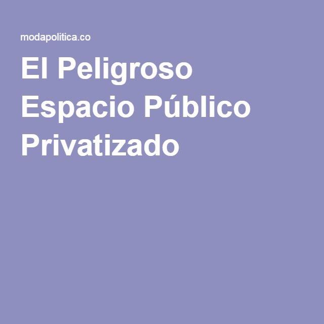 El Peligroso Espacio Público Privatizado