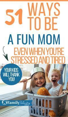 51 Ways To Be A Fun Mom Even If You're Stressed or Tired!