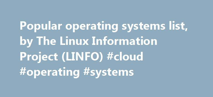 Popular operating systems list, by The Linux Information Project (LINFO) #cloud #operating #systems http://columbus.remmont.com/popular-operating-systems-list-by-the-linux-information-project-linfo-cloud-operating-systems/  # The Most Popular Operating Systems AIX (Advanced Interactive eXecutive ) – a proprietary (i.e. commercial) flavor (i.e. variant) of UNIX launched by IBM in 1990 for use on its mainframe computers. Amiga – launched with the pioneering Amiga personal computer in 1985 and…