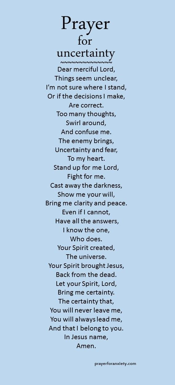 When you are doubting or confused you can pray this prayer for uncertain moments. Want more clarity in your life? Then pray for it. Ask for prayer This prayer for uncertainty is partially based on ...