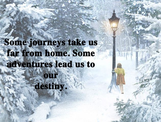 C.S. Lewis, The Chronicles of Narnia: The Lion, the Witch and the Wardrobe  Some journeys take us far from home. Some adventures lead us to our destiny.