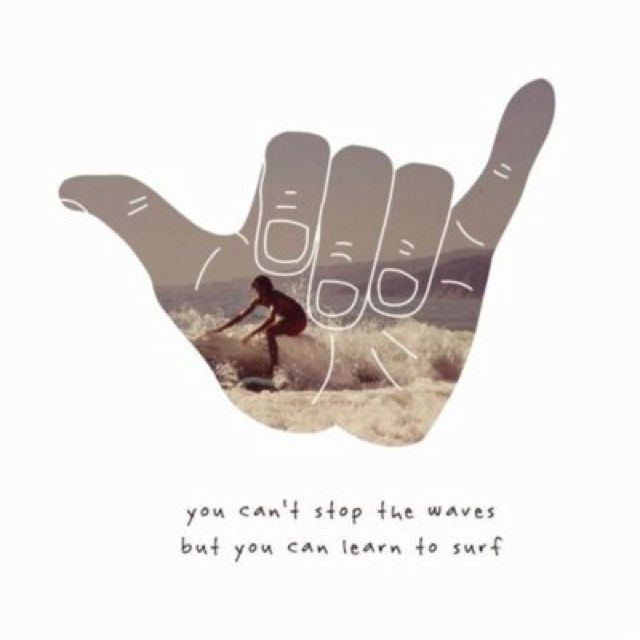 cant stop the waves but you can learn to surf