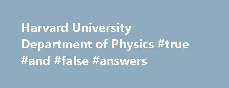 "Harvard University Department of Physics #true #and #false #answers http://answer.remmont.com/harvard-university-department-of-physics-true-and-false-answers/  #physics answers # UPCOMING EVENTS PRT SEM: Masaki Yamada (TUFTS) Strongly interacting massive particle (SIMP) and a strong U(1) gauge theory Start: 04:15pm – End: 05:15pm 04:15pm ""A strongly interacting massive particle (SIMP) is a good candidate for dark matter (DM) because its self-interaction can address some astrophysical…"