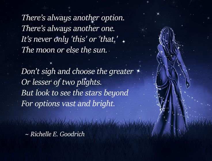 """""""There's always another option. There's always another one. It's never only 'this' or 'that,' The moon or else the sun.  Don't sigh and choose the greater Or lesser of two plights. But look to see the stars beyond For options vast and bright."""" ― Richelle E. Goodrich, Slaying Dragons"""
