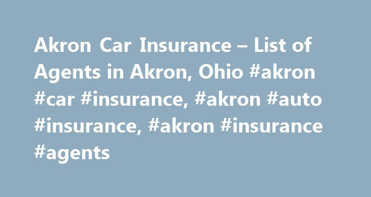 Akron Car Insurance – List of Agents in Akron, Ohio #akron #car #insurance, #akron #auto #insurance, #akron #insurance #agents http://san-diego.remmont.com/akron-car-insurance-list-of-agents-in-akron-ohio-akron-car-insurance-akron-auto-insurance-akron-insurance-agents/  # Akron Car Insurance Acuity, Auto-Owners, Cincinnati, Classic Collectors, Donegal, Grange, Peninsula, Titan, Victoria, Westfield Established in 1950, our agency's philosophy has always been to provide our customers with the…