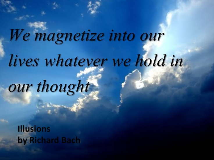 """""""We magnetize into our lives whatever we hold in our thought."""" - Richard Bach"""